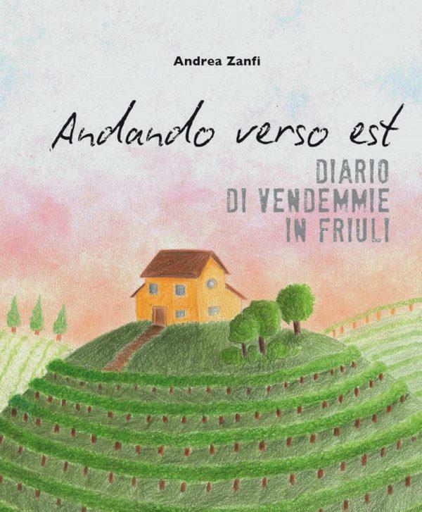 Andando verso Est - Diario di Vendemmie in Friuli, Andrea Zanfi (2017, Andrea Zanfi Editore)